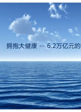 拥抱大健康 -- 6.2万亿元的一片蓝海!